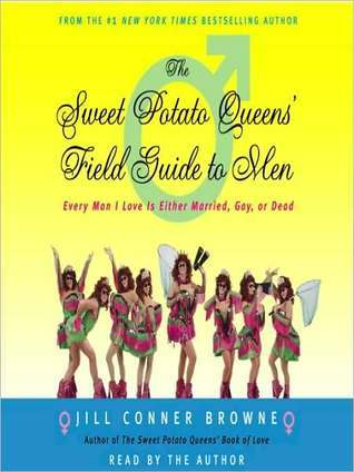 Sweet Potato Queens Field Guide to Men: Every Man I Love Is Either Married, Gay, or Dead Jill Conner Browne