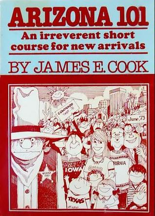 Arizona 101: An Irreverent Short Course for New Arrivals James E. Cook