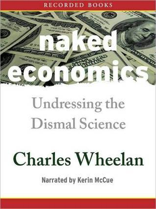 Naked Economics: Undressing The Dismal Science  by  Charles Wheelan
