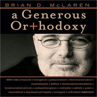 A Generous Orthodoxy: Why I Am a Missional, Evangelical, Post/Protestant, Liberal/Conservative, Mystical/Poetic, Biblical, Charismatic/Contemplative, Fundamentalist/Calvinist, Anabaptist/Anglican, Metho  by  Brian D. McLaren