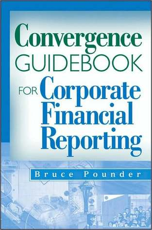 Convergence Guidebook for Corporate Financial Reporting  by  Bruce Pounder
