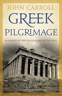 Greek Pilgrimage: In Search of the Foundations of the West John Carroll