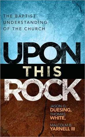 Upon This Rock: A Baptist Understanding of the Church: A Baptist Understanding of the Church Jason G. Duesing