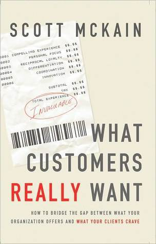 What Customers Really Want: Bridging The Gap Between What Your Company Offers And What Your Clients Crave Scott McKain