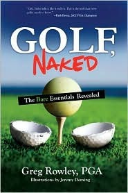Golf, Naked: The Bare Essentials Revealed  by  Greg Rowley