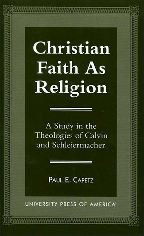 Christian Faith as Religion: A Study in the Theologies of Calvin and Schleiermacher  by  Paul E. Capetz
