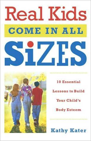 Real Kids Come in All Sizes: Ten Essential Lessons to Build Your Childs Body Esteem  by  Kathy Kater