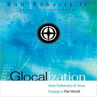 Glocalization: How Followers of Jesus Engage a Flat World Bob Roberts Jr.
