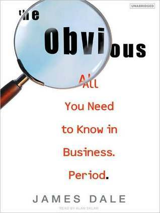 The Obvious: All You Need to Know in Business. Period.  by  James Dale