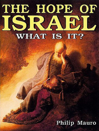 The Hope of Israel: What Is It?  by  Philip Mauro