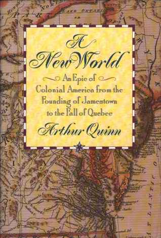 A New World: An Epic of Colonial America from the Founding of Jamestown to the Fall of Quebec Arthur Quinn