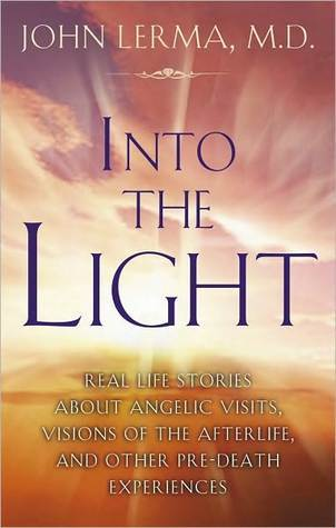 Into the Light: Real Life Stories About Angelic Visits, Visions of the Afterlife, and Other Pre-Death Experiences John Lerma