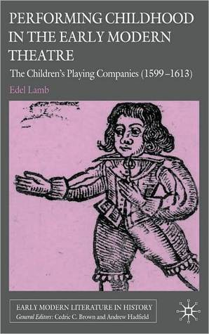 Performing Childhood in the Early Modern Theatre: The Childrens Playing Companies (1599-1613) Edel Lamb