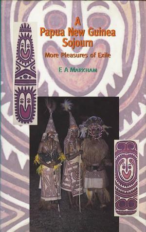 Papua New Guinea Sojourn: More Pleasures in Exile E.A. Markham