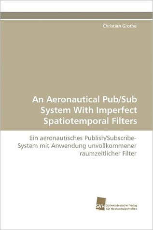 An Aeronautical Pub/Sub System with Imperfect Spatiotemporal Filters  by  Christian Grothe
