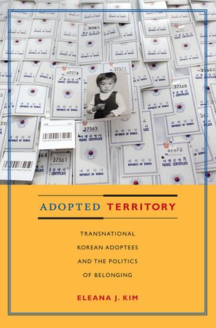 Adopted Territory: Transnational Korean Adoptees and the Politics of Belonging Eleana J. Kim