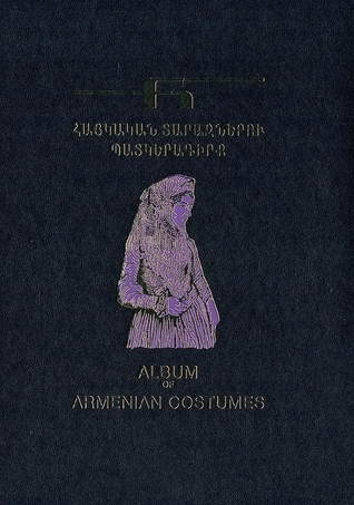 Patkeragirkʻ haykakan tarazneru / Album of Armenian Costumes / Album des costumes arméniens Karine Alekʻsantrian