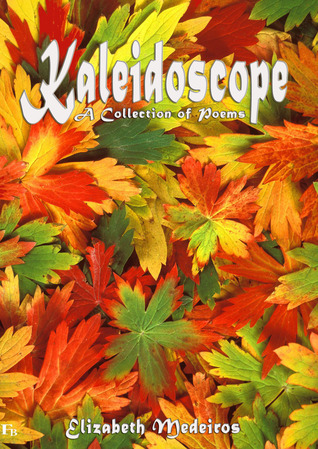 Kaleidoscope: A Collection of Poems  by  Elizabeth Medeiros