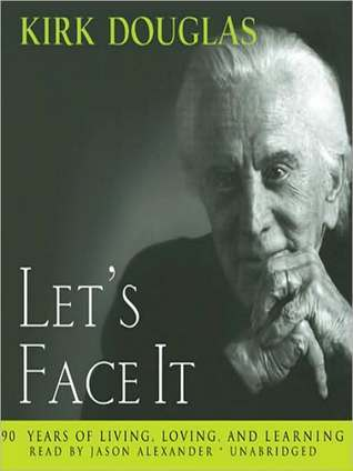 Lets Face It: : 90 Years of Living, Loving, and Learning  by  Kirk Douglas