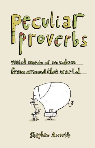 Peculiar Proverbs: Weird Words of Wisdom from Around the World Stephen Arnott