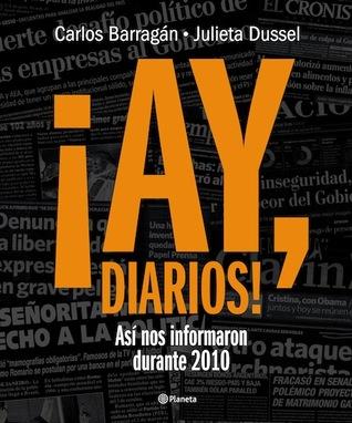 ¡Ay, Diarios!: Así nos informaron durante 2010  by  Carlos Barragán