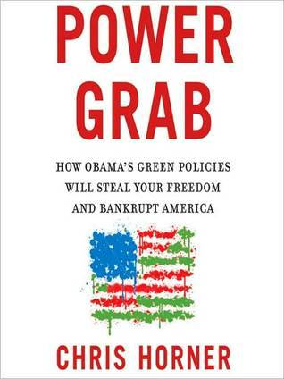 Power Grab: How Obamas Green Policies Will Steal Your Freedom and Bankrupt America  by  Christopher C. Horner