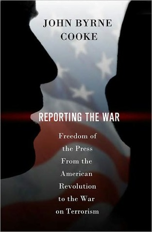 Reporting the War: Freedom of the Press from the American Revolution to the War on Terrorism John Byrne Cooke