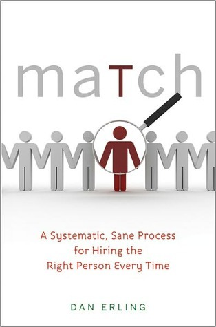 Match: A Systematic, Sane Process for Hiring the Right Person Every Time  by  Dan Erling