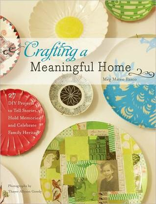 Crafting a Meaningful Home: 27 DIY Projects to Tell Stories, Hold Memories, and Celebrate Family Heritage  by  Meg Mateo Ilasco