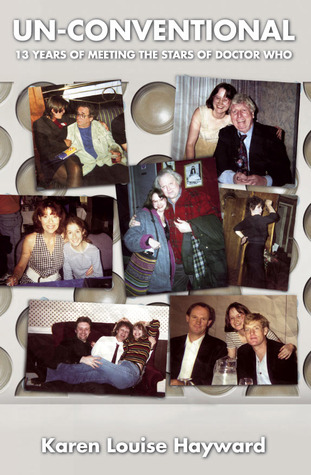 Un-Conventional: 13 Years of Meeting the Stars of Doctor Who Karen Louise Hayward
