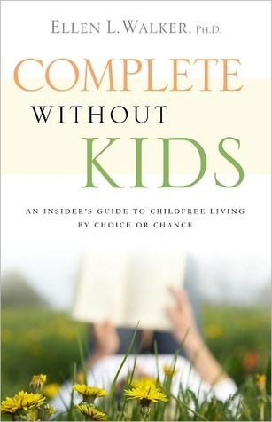 Complete Without Kids: An Insiders Guide to Childfree Living  by  Choice or by Chance by Ellen L. Walker