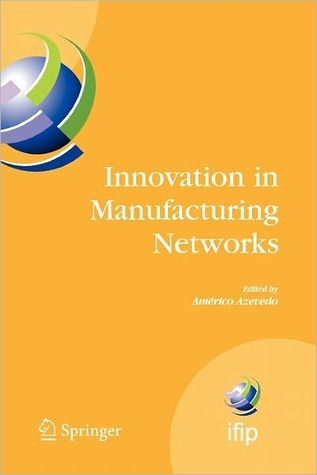 Innovation in Manufacturing Networks: Eighth Ifip International Conference on Information Technology for Balanced Automation Systems, Porto, Portugal, June 23-25, 2008  by  Americo Azevedo