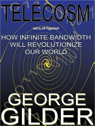 Telecosm: How Infinite Bandwidth Will Revolutionize Our World  by  George Gilder