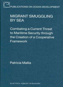 Migrant Smuggling  by  Sea: Combating a Current Threat to Maritime Security Through the Creation of a Cooperative Framework by Patricia Mallia