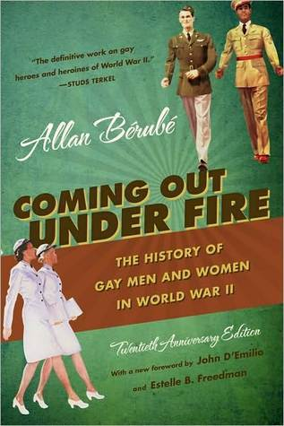 Coming Out Under Fire: The History of Gay Men and Women in World War II Alan Berube