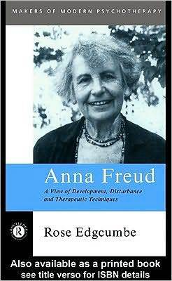 Anna Freud: A View of Development, Disturbance and Therapeutic Techniques Rose Edgcumbe