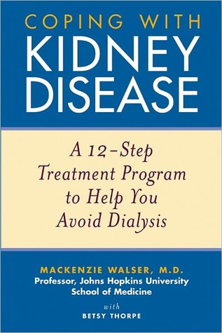 Coping with Kidney Disease: A 12-Step Treatment Program to Help You Avoid Dialysis Mackenzie Walser