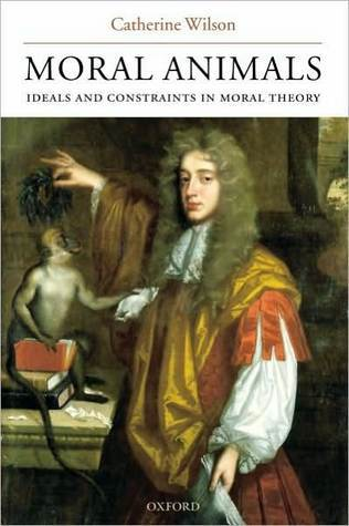 Moral Animals: Ideals and Constraints in Moral Theory: Ideals and Constraints in Moral Theory  by  Catherine Wilson
