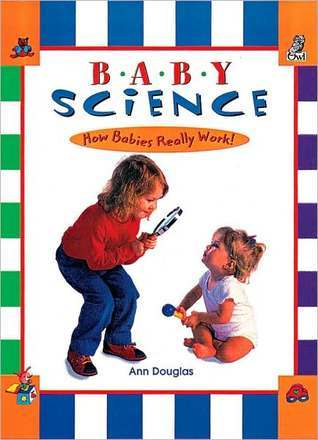 Baby Science: How Babies Really Work!  by  Ann Douglas