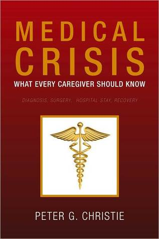 Medical Crisis: What every Caregiver Should Know Peter G. Christie