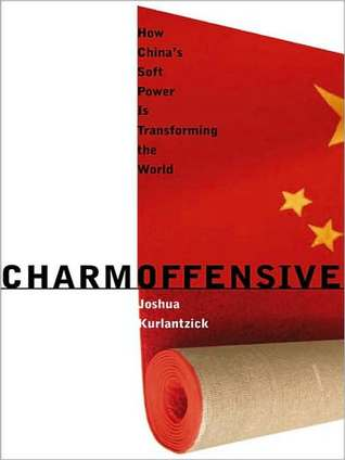 Charm Offensive: How Chinas Soft Power Is Transforming the World  by  Joshua Kurlantzick