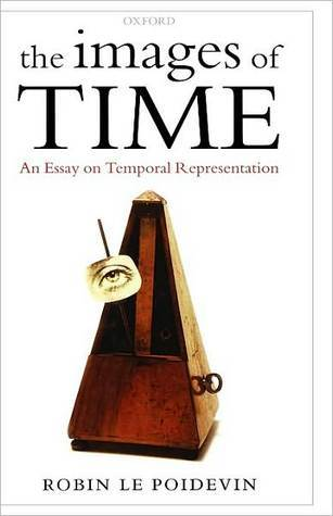 The Images of Time: An Essay on Temporal Representation: An Essay on Temporal Representation  by  Robin Le Poidevin