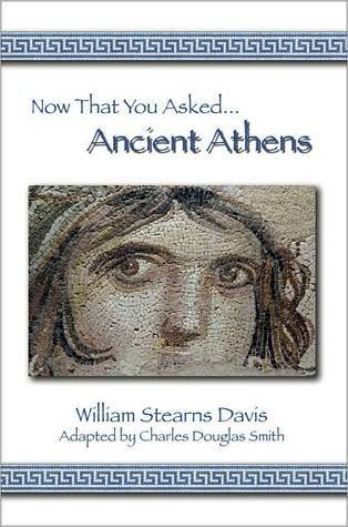Now That You Asked: Ancient Athens  by  William Stearns Davis