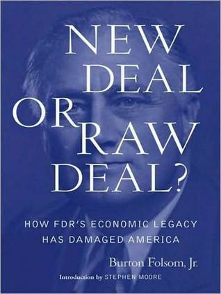 New Deal or Raw Deal?: How FDRs Economic Legacy Has Damaged America  by  Burton W. Folsom Jr.