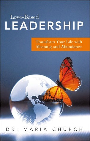 Love-Based Leadership: Transform Your Life with Meaning and Abundance  by  Maria Church
