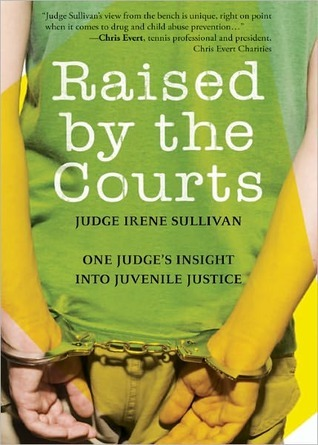 Raised  by  the Courts: One Judges Insight Into Juvenile Justice by Irene Sullivan