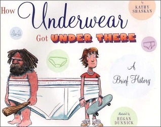 How Underwear Got Under There: A Brief History: A Brief History Kathy Shaskan