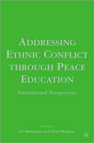 Addressing Ethnic Conflict through Peace Education: International Perspectives Zvi Bekerman