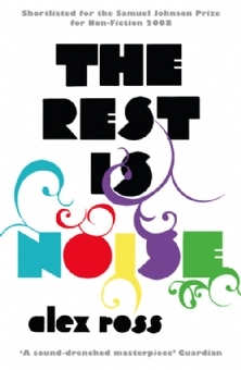 The Rest Is Noise: Listening To The Twentieth Century  by  Alex  Ross