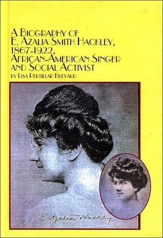 A Biography of E. Azalia Smith Hackley, 1867-1922, African-American Singer and Social Activist  by  Lisa Pertillar Brevard